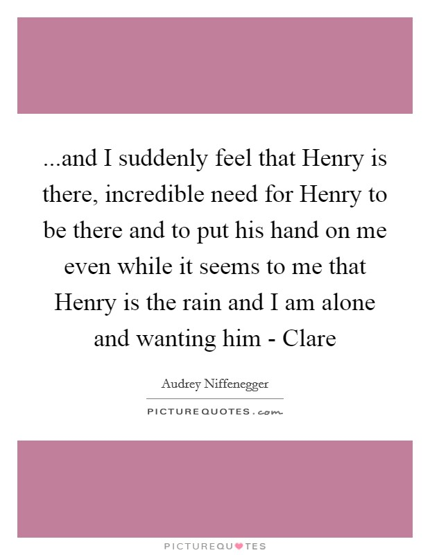 ...and I suddenly feel that Henry is there, incredible need for Henry to be there and to put his hand on me even while it seems to me that Henry is the rain and I am alone and wanting him - Clare Picture Quote #1