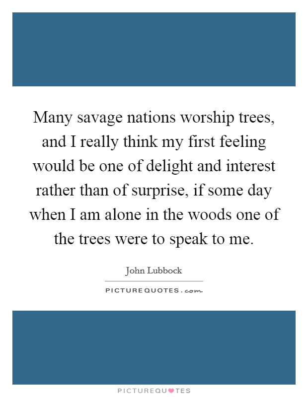 Many savage nations worship trees, and I really think my first feeling would be one of delight and interest rather than of surprise, if some day when I am alone in the woods one of the trees were to speak to me. Picture Quote #1