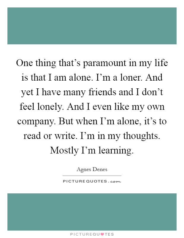 One thing that's paramount in my life is that I am alone. I'm a loner. And yet I have many friends and I don't feel lonely. And I even like my own company. But when I'm alone, it's to read or write. I'm in my thoughts. Mostly I'm learning Picture Quote #1