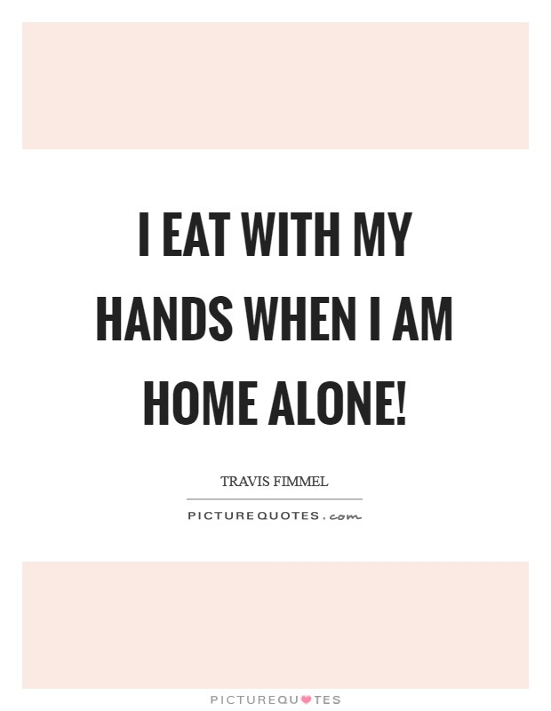 I eat with my hands when I am home alone! Picture Quote #1