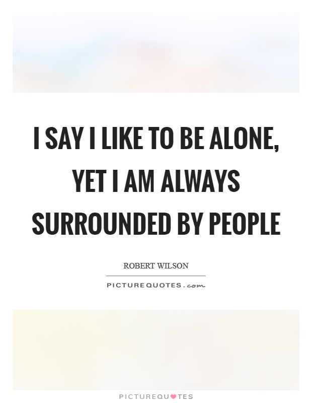 I say I like to be alone, yet I am always surrounded by people Picture Quote #1