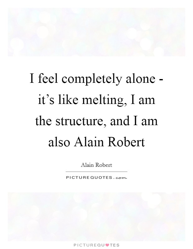 I feel completely alone - it's like melting, I am the structure, and I am also Alain Robert Picture Quote #1