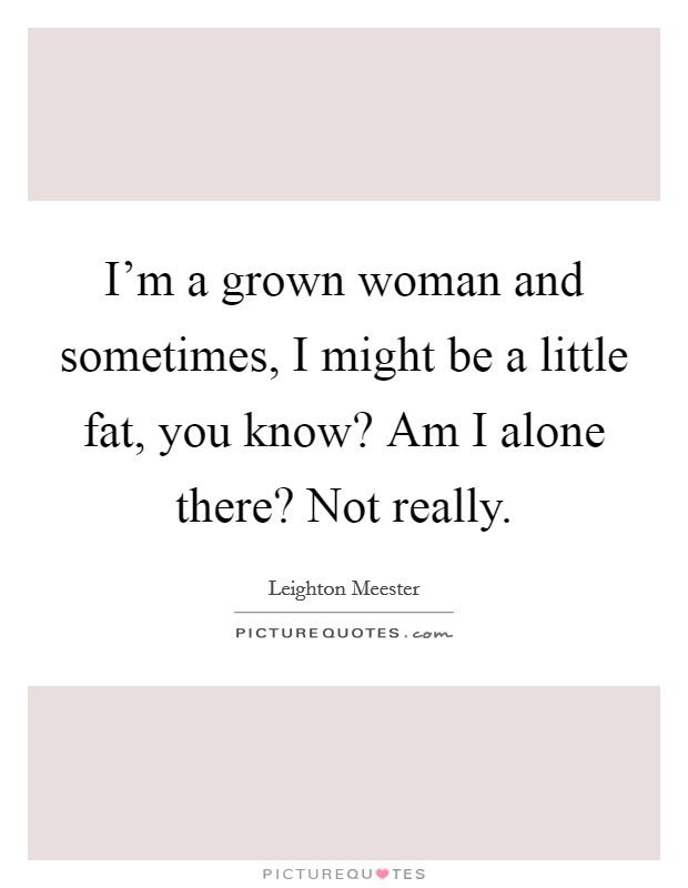 I'm a grown woman and sometimes, I might be a little fat, you know? Am I alone there? Not really Picture Quote #1