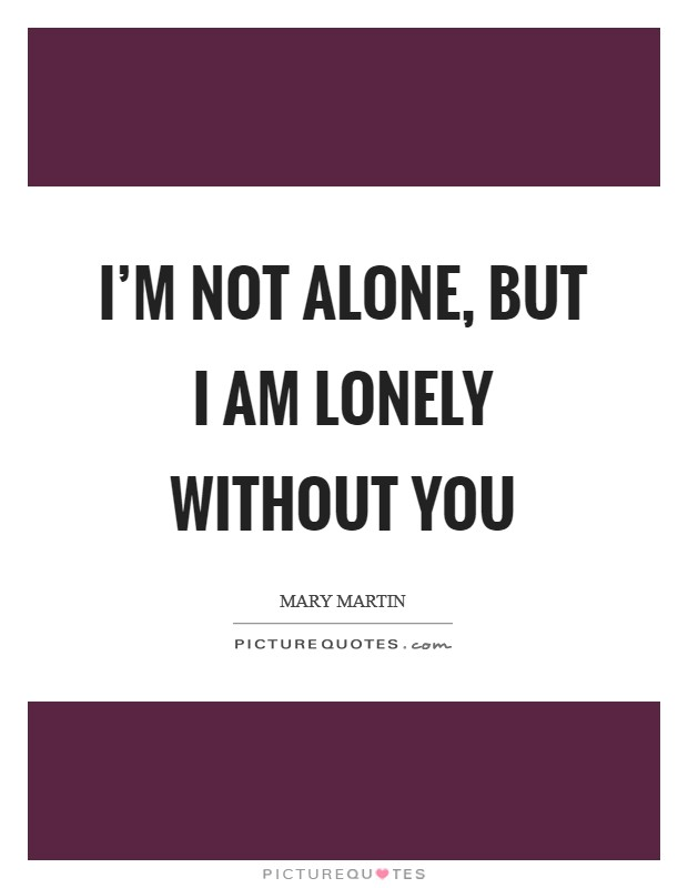 I'm not alone, but I am lonely without you Picture Quote #1