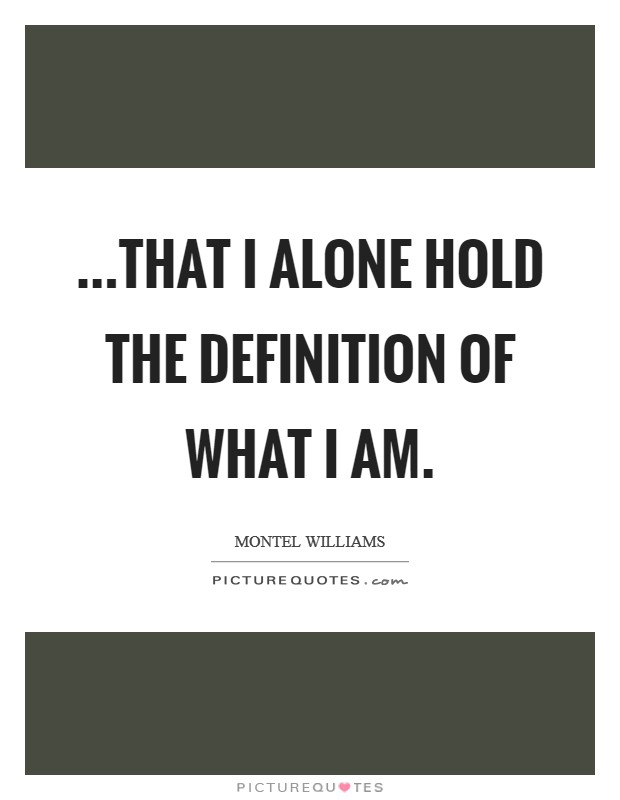 ...that I alone hold the definition of what I am Picture Quote #1