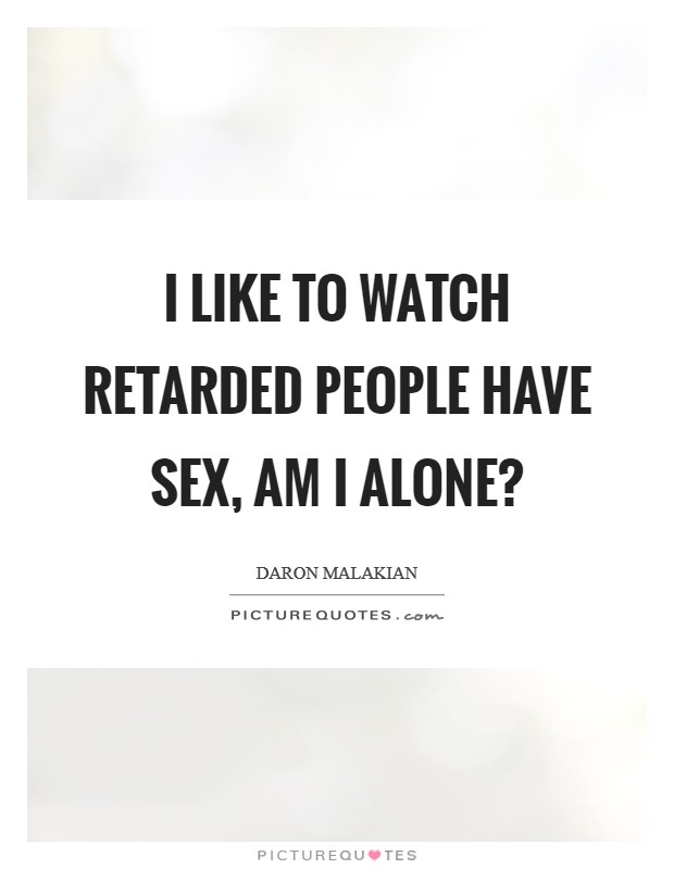I like to watch retarded people have sex, am I alone? Picture Quote #1