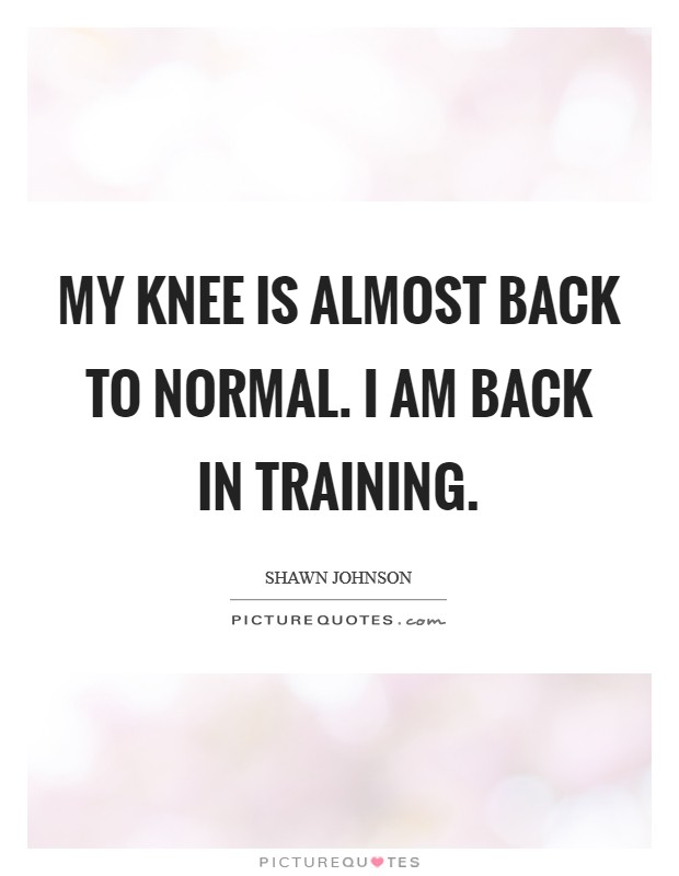 My knee is almost back to normal. I am back in training Picture Quote #1