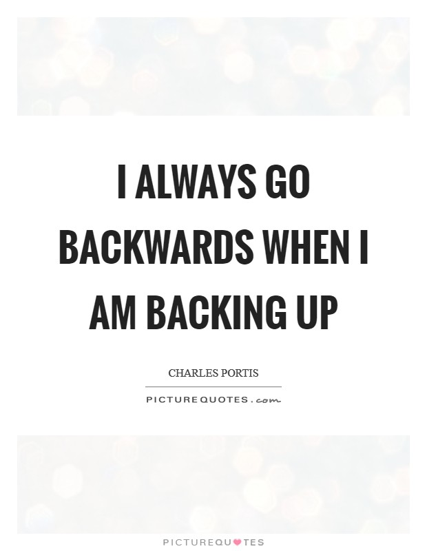 I always go backwards when I am backing up Picture Quote #1