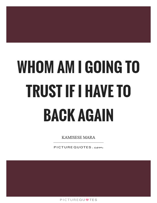 Whom am I going to trust if I have to back again Picture Quote #1