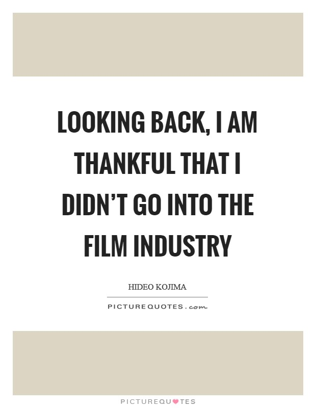 Looking back, I am thankful that I didn't go into the film industry Picture Quote #1