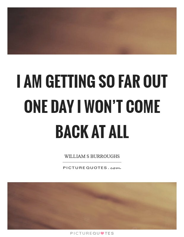 I am getting so far out one day I won't come back at all Picture Quote #1