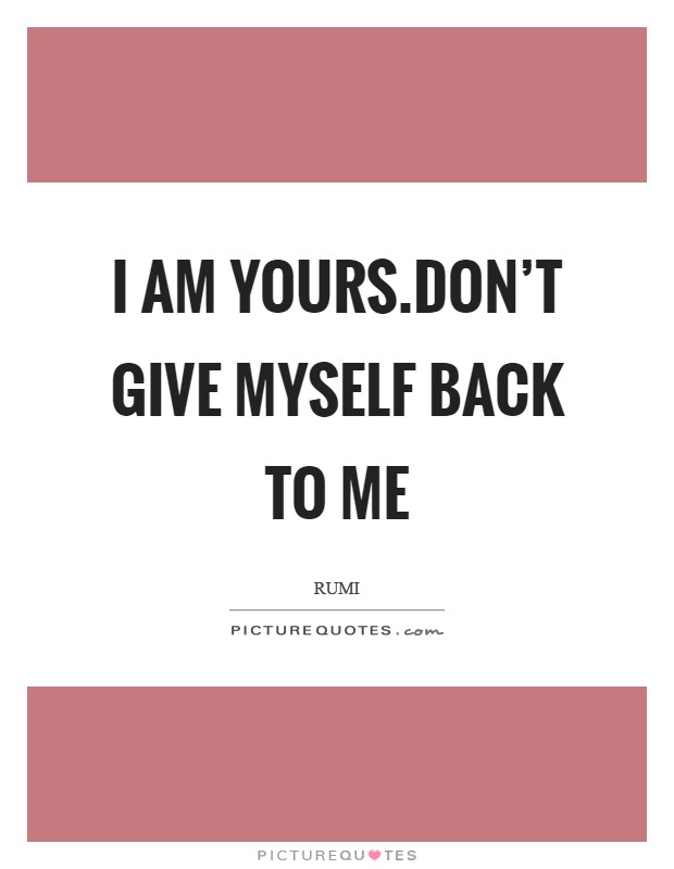 I am yours.Don't give myself back to me Picture Quote #1