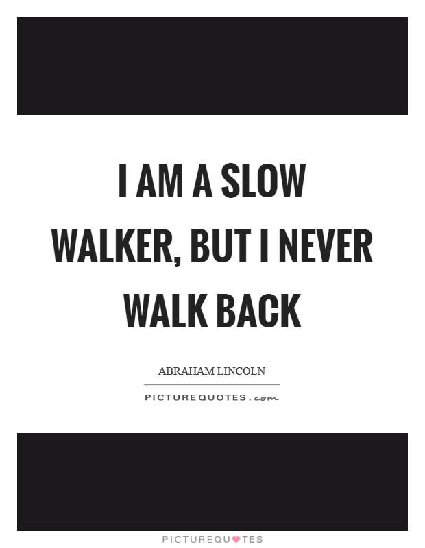 I am a slow walker, but I never walk back Picture Quote #1
