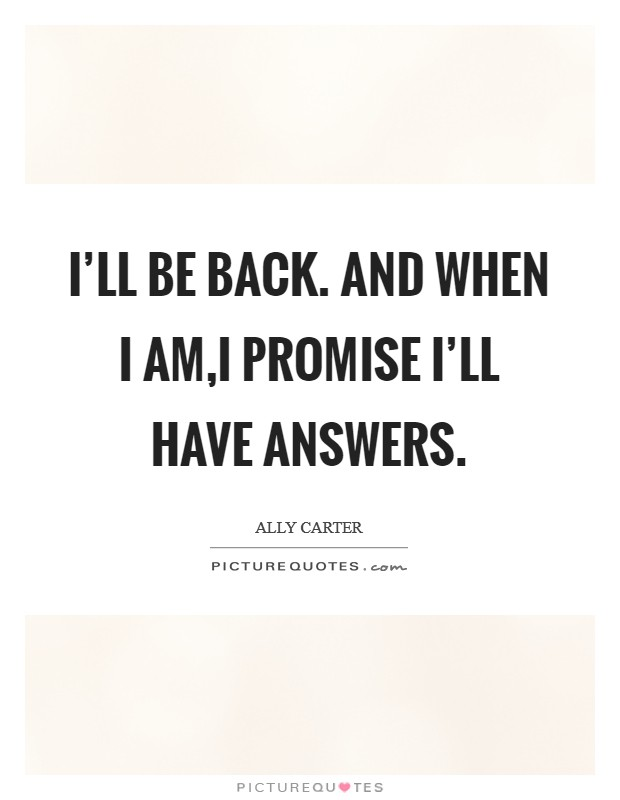 I'll be back. And when I am,i promise I'll have answers Picture Quote #1