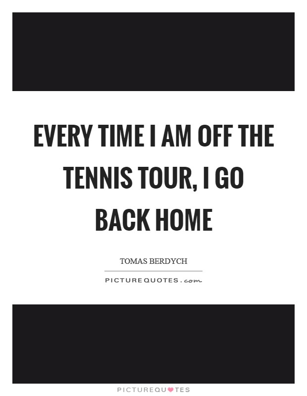 Every time I am off the tennis tour, I go back home Picture Quote #1