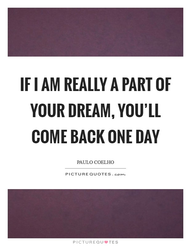 If I am really a part of your dream, you'll come back one day Picture Quote #1