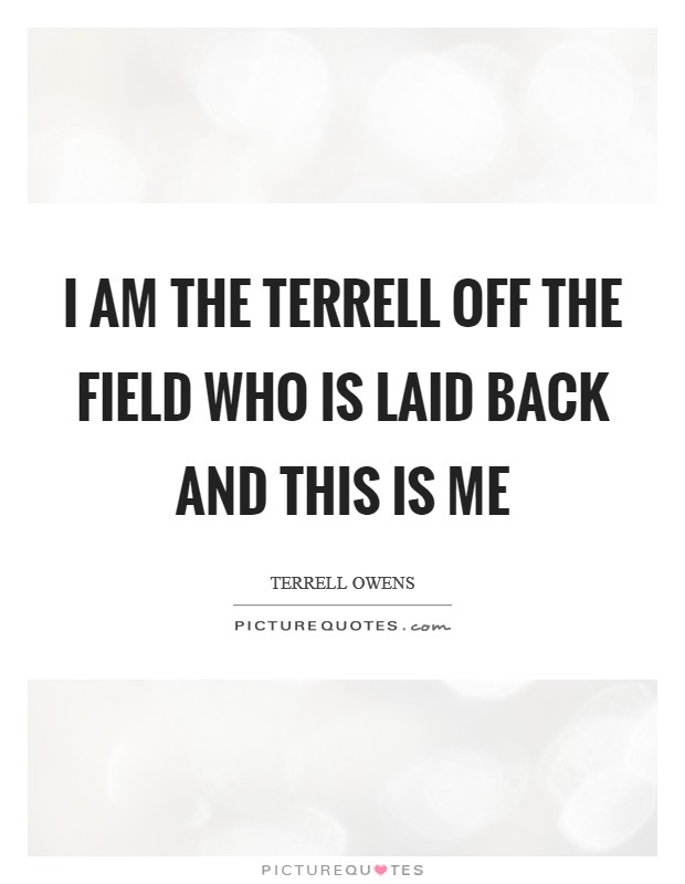 I am the Terrell off the field who is laid back and this is me Picture Quote #1