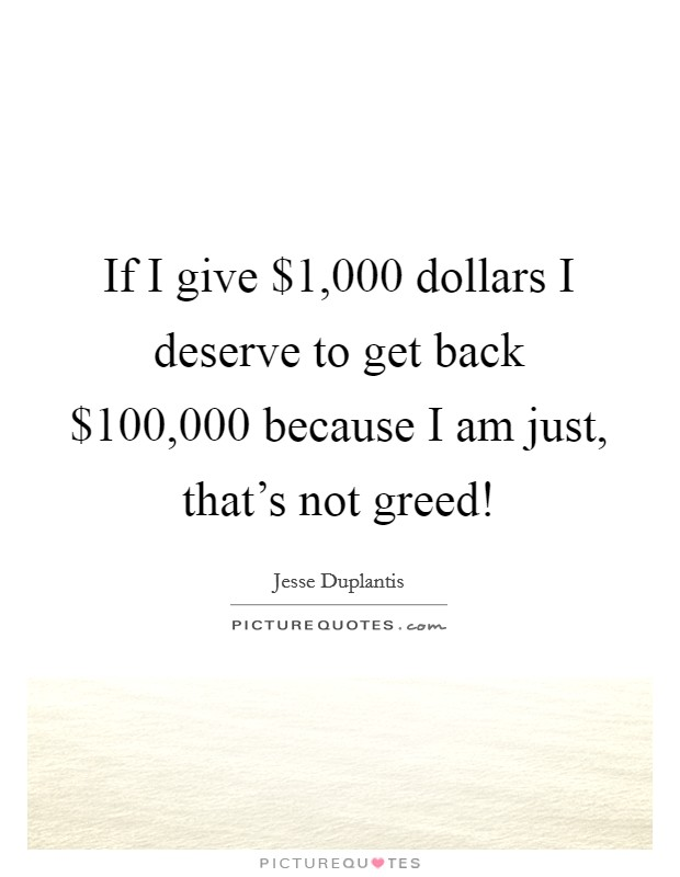 If I give $1,000 dollars I deserve to get back $100,000 because I am just, that's not greed! Picture Quote #1