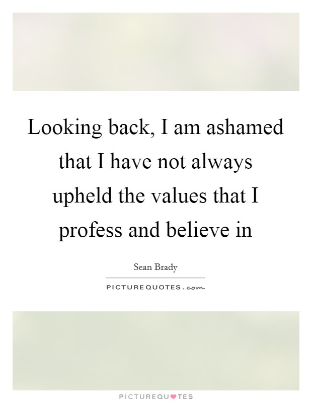 Looking back, I am ashamed that I have not always upheld the values that I profess and believe in Picture Quote #1
