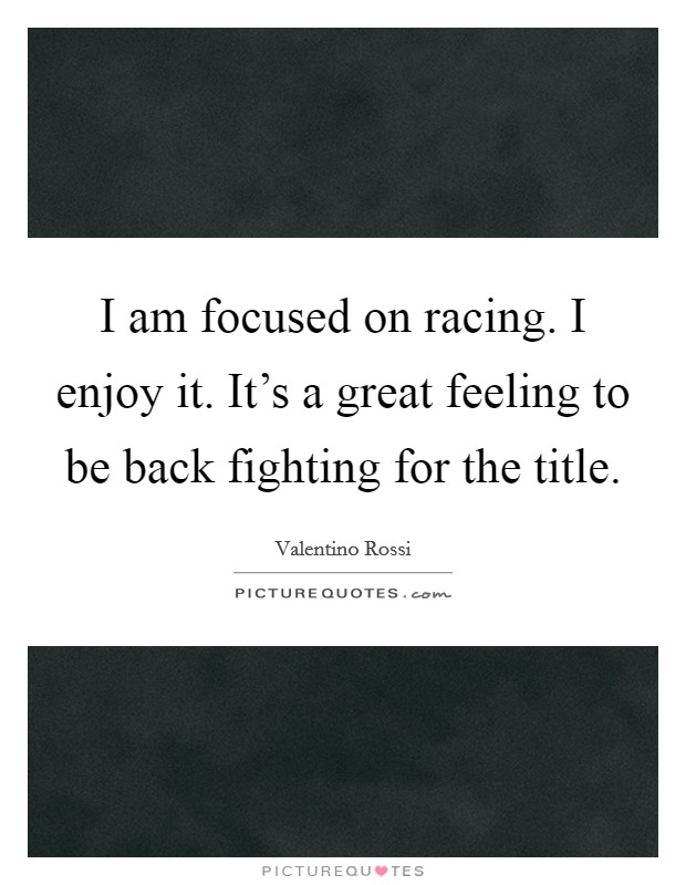 I am focused on racing. I enjoy it. It's a great feeling to be back fighting for the title Picture Quote #1
