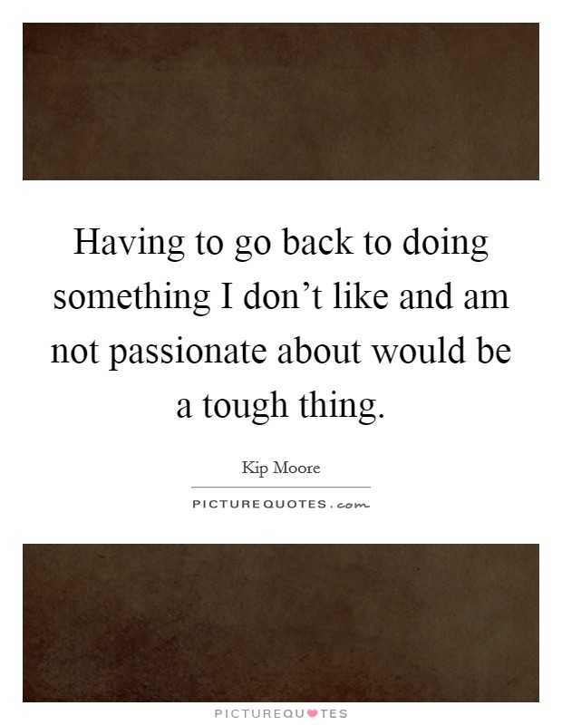 Having to go back to doing something I don't like and am not passionate about would be a tough thing Picture Quote #1