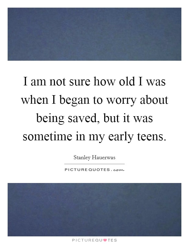 I am not sure how old I was when I began to worry about being saved, but it was sometime in my early teens Picture Quote #1