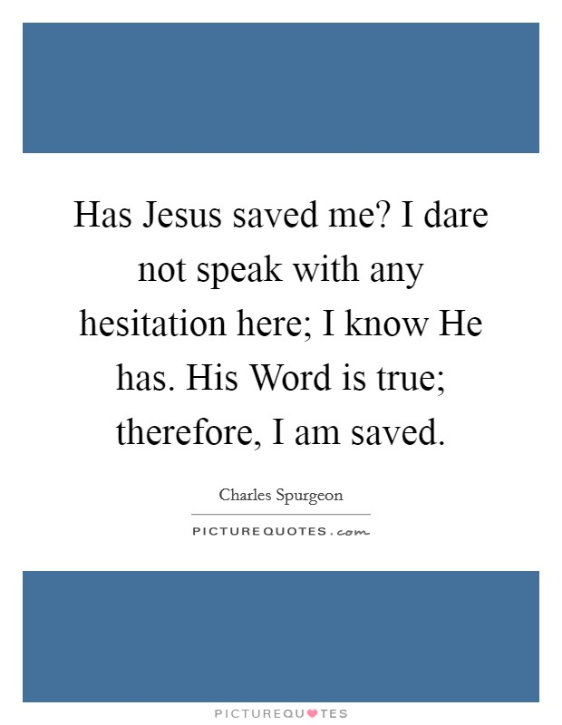 Has Jesus saved me? I dare not speak with any hesitation here; I know He has. His Word is true; therefore, I am saved Picture Quote #1