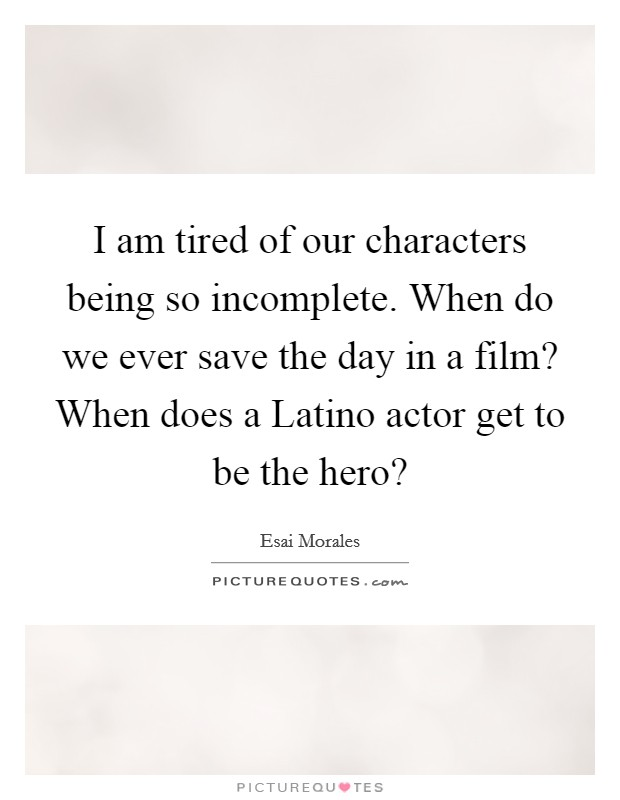 I am tired of our characters being so incomplete. When do we ever save the day in a film? When does a Latino actor get to be the hero? Picture Quote #1