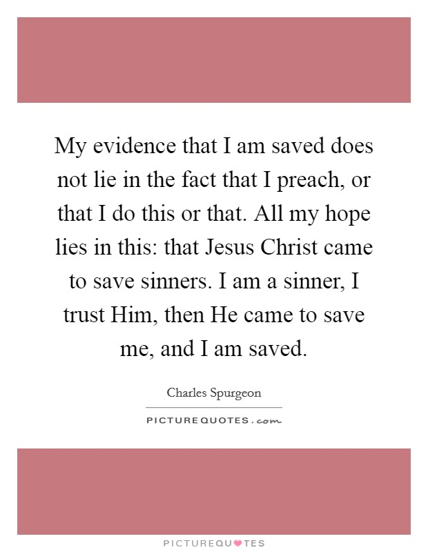 My evidence that I am saved does not lie in the fact that I preach, or that I do this or that. All my hope lies in this: that Jesus Christ came to save sinners. I am a sinner, I trust Him, then He came to save me, and I am saved Picture Quote #1