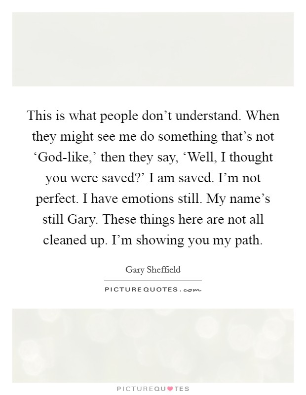 This is what people don't understand. When they might see me do something that's not 'God-like,' then they say, 'Well, I thought you were saved?' I am saved. I'm not perfect. I have emotions still. My name's still Gary. These things here are not all cleaned up. I'm showing you my path Picture Quote #1