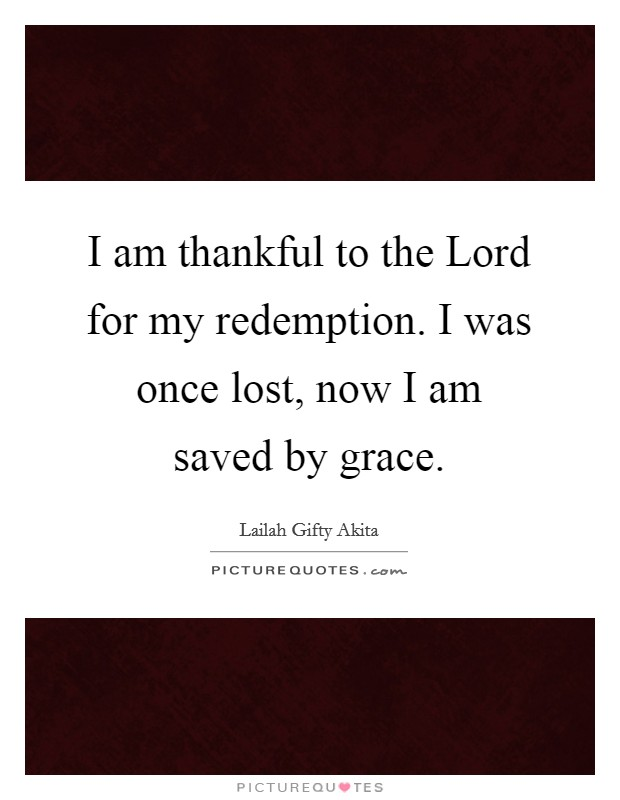 I am thankful to the Lord for my redemption. I was once lost, now I am saved by grace Picture Quote #1