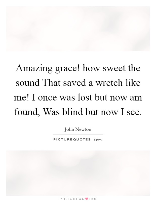 Amazing grace! how sweet the sound That saved a wretch like me! I once was lost but now am found, Was blind but now I see Picture Quote #1