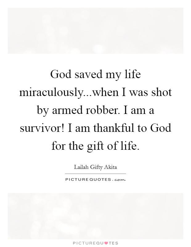 God saved my life miraculously...when I was shot by armed robber. I am a survivor! I am thankful to God for the gift of life Picture Quote #1