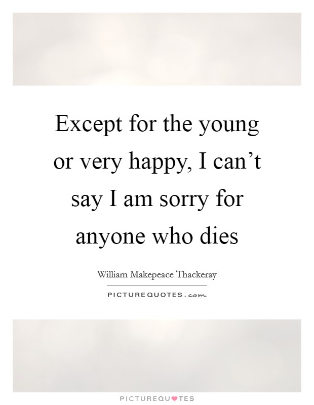 Except for the young or very happy, I can't say I am sorry for anyone who dies Picture Quote #1