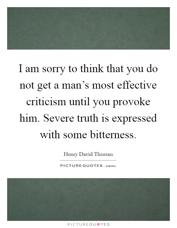 I am sorry to think that you do not get a man's most effective criticism until you provoke him. Severe truth is expressed with some bitterness Picture Quote #1
