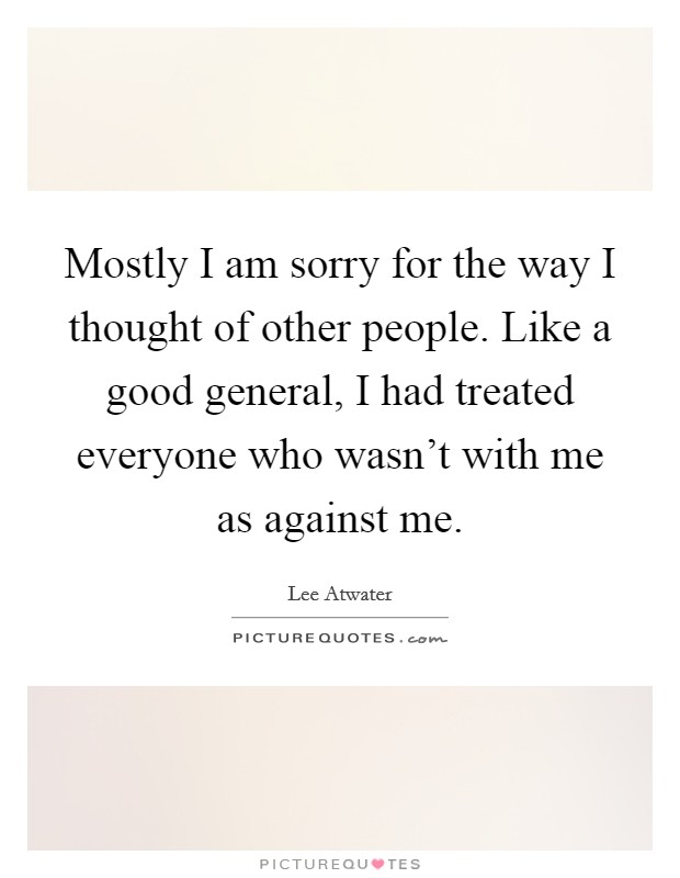 Mostly I am sorry for the way I thought of other people. Like a good general, I had treated everyone who wasn't with me as against me Picture Quote #1