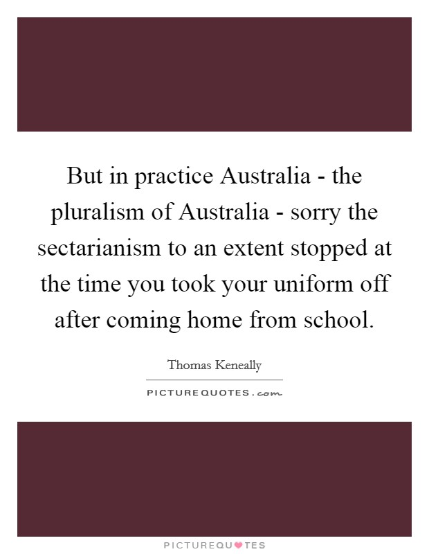 But in practice Australia - the pluralism of Australia - sorry the sectarianism to an extent stopped at the time you took your uniform off after coming home from school Picture Quote #1
