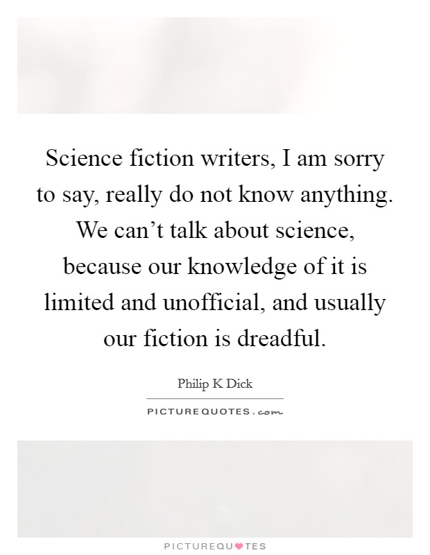 Science fiction writers, I am sorry to say, really do not know anything. We can't talk about science, because our knowledge of it is limited and unofficial, and usually our fiction is dreadful Picture Quote #1