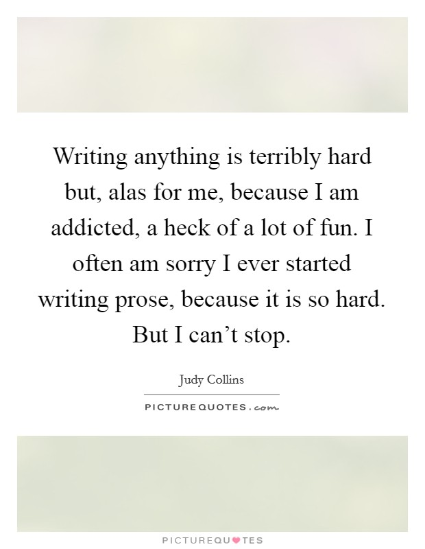 Writing anything is terribly hard but, alas for me, because I am addicted, a heck of a lot of fun. I often am sorry I ever started writing prose, because it is so hard. But I can't stop Picture Quote #1