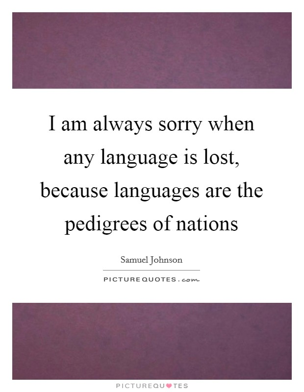 I am always sorry when any language is lost, because languages are the pedigrees of nations Picture Quote #1