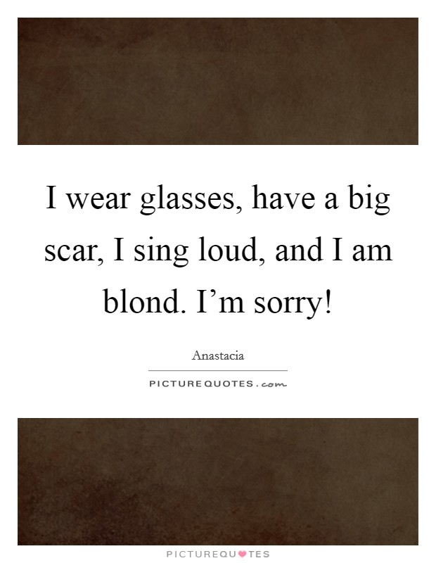 I wear glasses, have a big scar, I sing loud, and I am blond. I'm sorry! Picture Quote #1