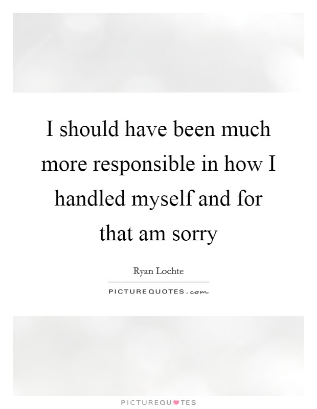 I should have been much more responsible in how I handled myself and for that am sorry Picture Quote #1
