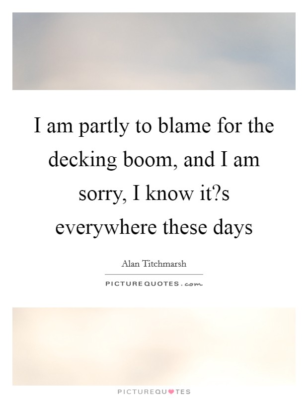 I am partly to blame for the decking boom, and I am sorry, I know it?s everywhere these days Picture Quote #1