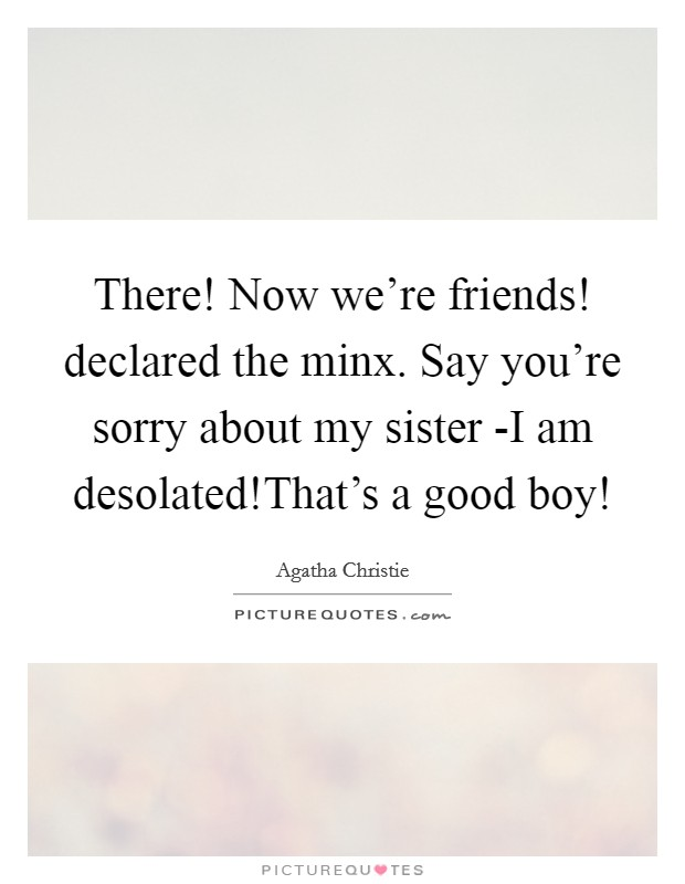 There! Now we're friends! declared the minx. Say you're sorry about my sister -I am desolated!That's a good boy! Picture Quote #1