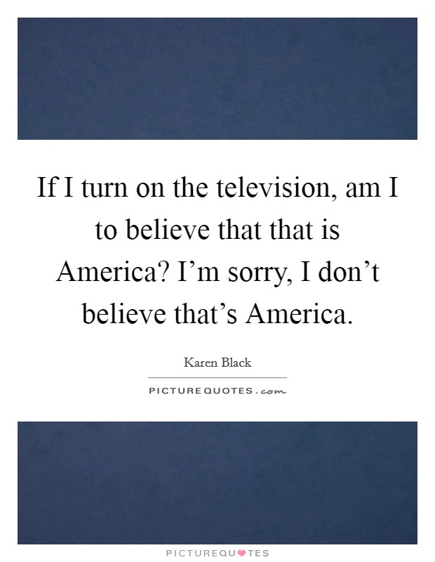 If I turn on the television, am I to believe that that is America? I'm sorry, I don't believe that's America. Picture Quote #1