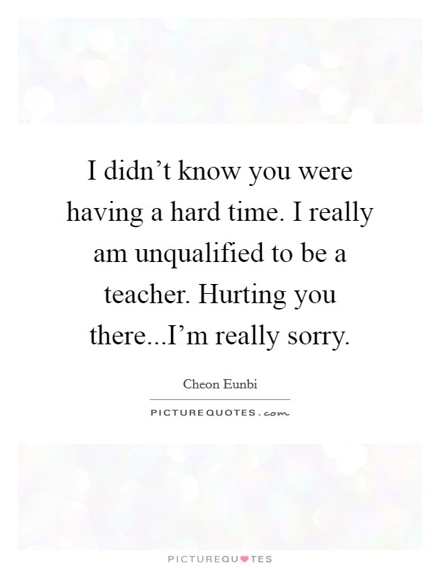 I didn't know you were having a hard time. I really am unqualified to be a teacher. Hurting you there...I'm really sorry Picture Quote #1
