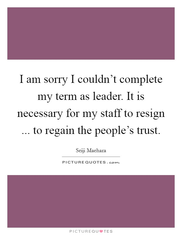 I am sorry I couldn't complete my term as leader. It is necessary for my staff to resign ... to regain the people's trust Picture Quote #1