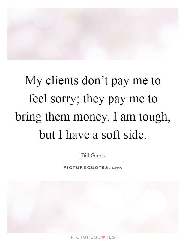 My clients don't pay me to feel sorry; they pay me to bring them money. I am tough, but I have a soft side Picture Quote #1