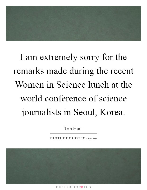 I am extremely sorry for the remarks made during the recent Women in Science lunch at the world conference of science journalists in Seoul, Korea Picture Quote #1