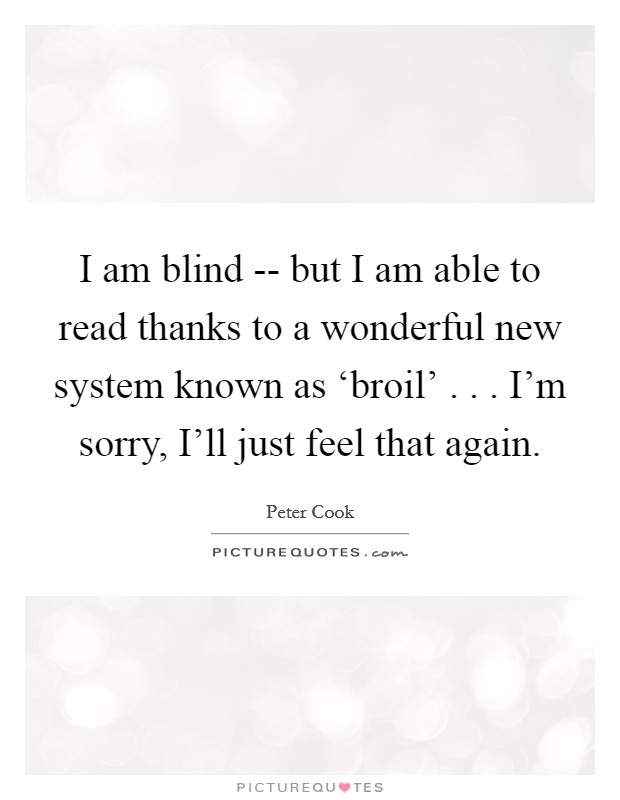 I am blind -- but I am able to read thanks to a wonderful new system known as 'broil' . . . I'm sorry, I'll just feel that again Picture Quote #1